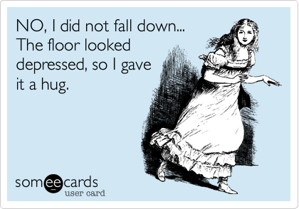 NO, I did not fall down...The floor lookeddepressed, so I gaveit a hug.
