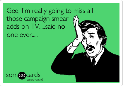 Gee, I'm really going to miss all those campaign smearadds on TV.....said noone ever.....