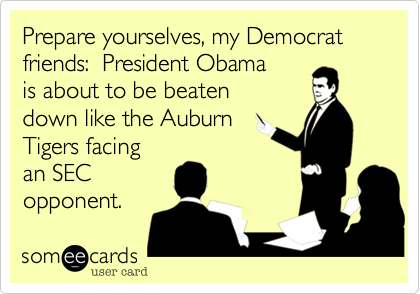 Prepare yourselves, my Democrat friends:  President Obamais about to be beaten down like the AuburnTigers facingan SECopponent.