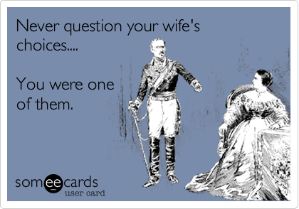 Never question your wife's choices....