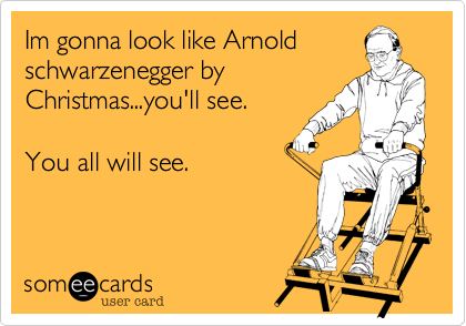 Im gonna look like Arnold schwarzenegger by