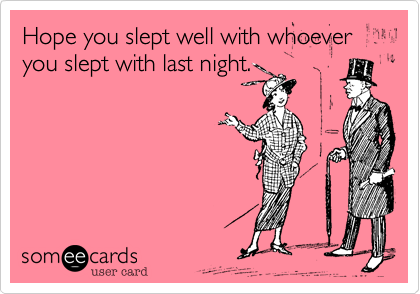 hope you slept well with whoever you slept with last night