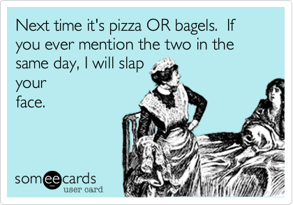 Next time it's pizza OR bagels.  If you ever mention the two in the same day, I will slap