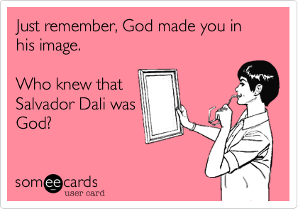 Just remember, God made you in his image.  Who knew that Salvador Dali wasGod?