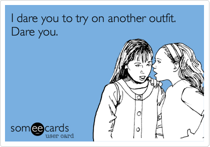 I dare you to try on another outfit.Dare you.