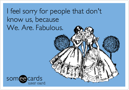 I feel sorry for people that don't know us, because