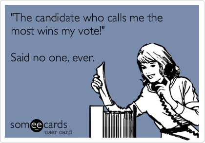 """The candidate who calls me the most wins my vote!""