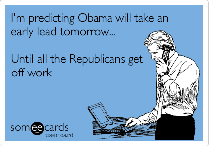 I'm predicting Obama will take an early lead tomorrow...Until all the Republicans getoff work