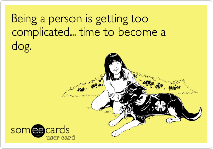 Being a person is getting too complicated... time to become a dog.
