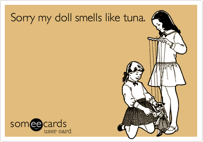 Sorry my doll smells like tuna.