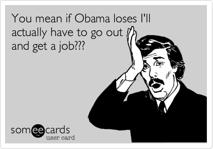 You mean if Obama loses I'll actually have to go out