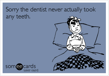 Sorry the dentist never actually took any teeth.