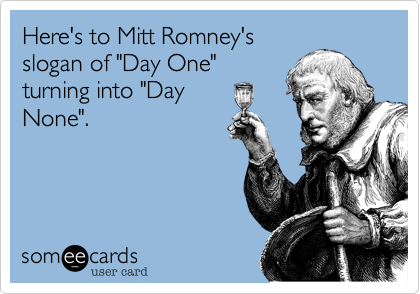 """Here's to Mitt Romney'sslogan of """"Day One""""turning into """"DayNone""""."""