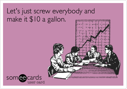Let's just screw everybody and make it $10 a gallon.
