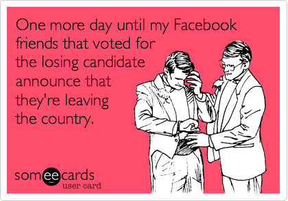 One more day until my Facebook friends that voted forthe losing candidateannounce thatthey're leavingthe country.
