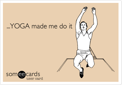 ...YOGA made me do it