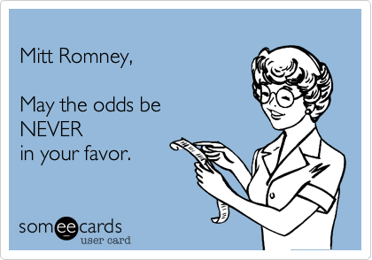 Mitt Romney, May the odds beNEVERin your favor.