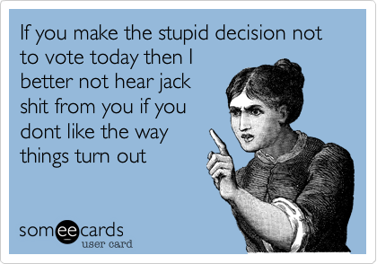 If you make the stupid decision not to vote today then I