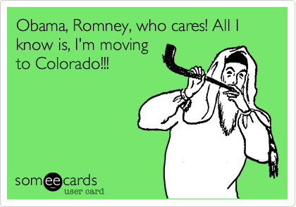 Obama, Romney, who cares! All I know is, I'm moving