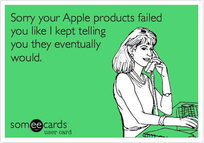 Sorry your Apple products failed you like I kept telling