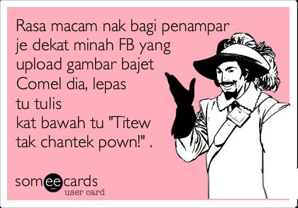 "Rasa macam nak bagi penamparje dekat minah FB yangupload gambar bajetComel dia, lepastu tuliskat bawah tu ""Titewtak chantek pown!"" ."