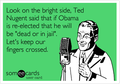 """Look on the bright side, Ted Nugent said that if Obamais re-elected that he willbe """"dead or in jail"""".Let's keep ourfingers crossed."""