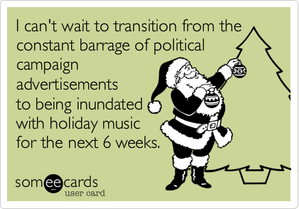 I can't wait to transition from the constant barrage of politicalcampaignadvertisementsto being inundatedwith holiday music for the next 6 weeks.