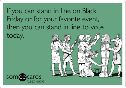 If you can stand in line on Black Friday or for your favorite event, then you can stand in line to vote today.
