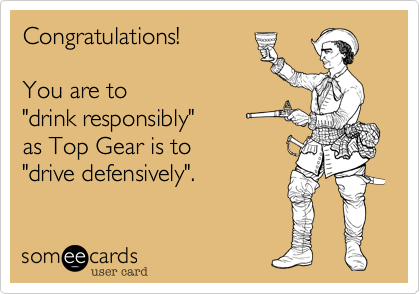 """Congratulations!You are to""""drink responsibly""""as Top Gear is to""""drive defensively""""."""