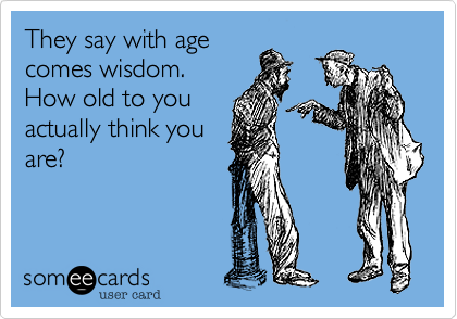 They say with agecomes wisdom. How old to youactually think youare?