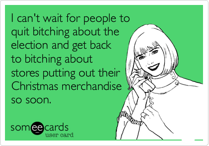 I can't wait for people toquit bitching about theelection and get backto bitching aboutstores putting out theirChristmas merchandiseso soon.