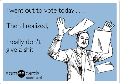 I went out to vote today . .  .Then I realized, I really don'tgive a shit