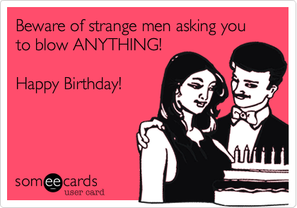 Beware Of Strange Men Asking You To Blow ANYTHING Happy Birthday – Strange Birthday Card
