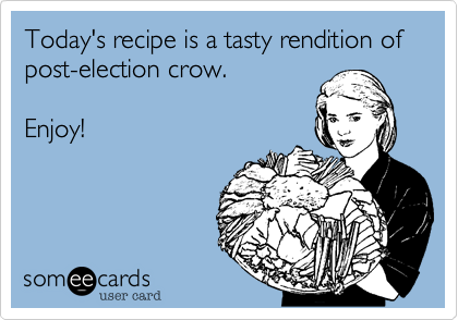 Today's recipe is a tasty rendition of post-election crow.