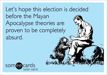 Let's hope this election is decided before the MayanApocalypse theories areproven to be completelyabsurd.