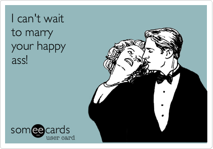 I can't wait to marry your happyass!