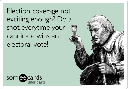 Election coverage notexciting enough? Do ashot everytime yourcandidate wins anelectoral vote!
