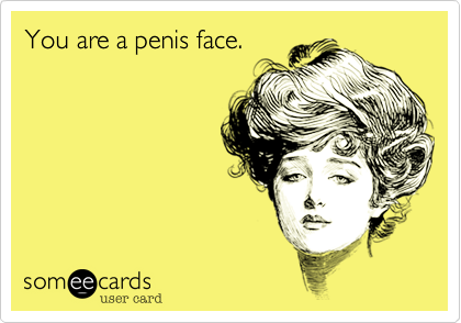 You are a penis face.