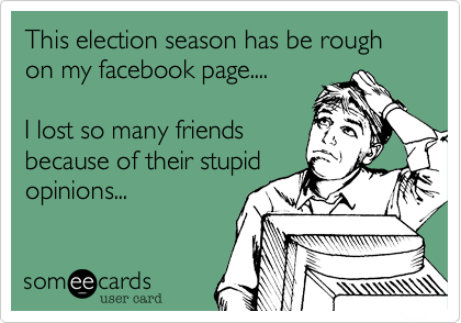 This election season has be rough on my facebook page.... I lost so many friendsbecause of their stupidopinions...
