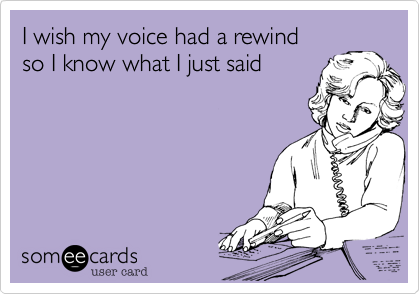I wish my voice had a rewind