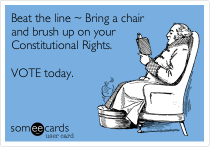 Beat the line ~ Bring a chairand brush up on yourConstitutional Rights.VOTE today.