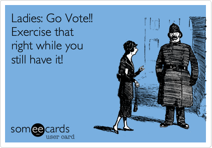 Ladies: Go Vote!!  