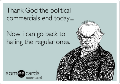 Thank God the political commercials end today....