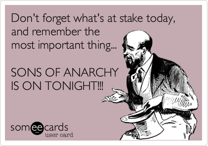Don't forget what's at stake today, and remember themost important thing...SONS OF ANARCHYIS ON TONIGHT!!!