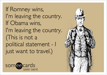If Romney wins,I'm leaving the country.If Obama wins,I'm leaving the country.(This is not apolitical statement - Ijust want to travel.)