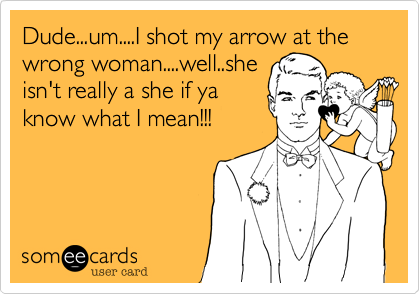 Dude...um....I shot my arrow at the wrong woman....well..she