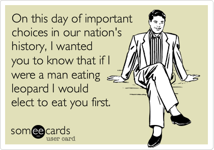 On this day of important choices in our nation'shistory, I wanted you to know that if I were a man eating leopard I would elect to eat you first.