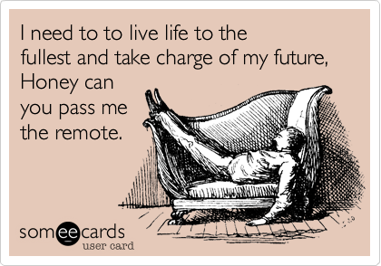 I need to to live life to the
