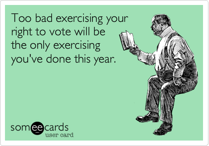 Too bad exercising yourright to vote will bethe only exercisingyou've done this year.