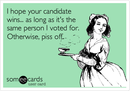 I hope your candidatewins... as long as it's thesame person I voted for. Otherwise, piss off.